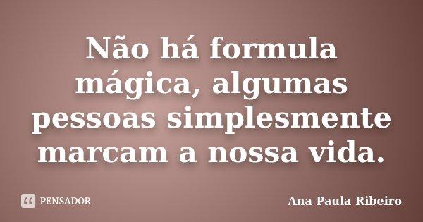 Não há formula mágica, algumas pessoas simplesmente marcam a nossa vida.... Frase de Ana Paula Ribeiro.