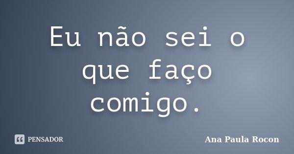 Eu não sei o que faço comigo.... Frase de Ana Paula Rocon.