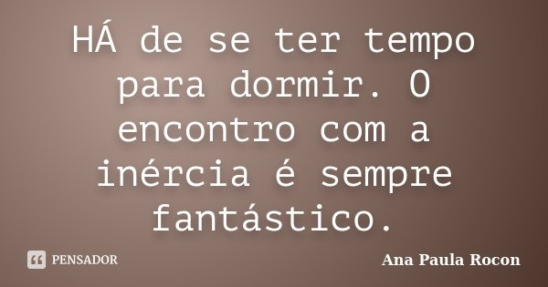HÁ de se ter tempo para dormir. O encontro com a inércia é sempre fantástico.... Frase de Ana Paula Rocon.
