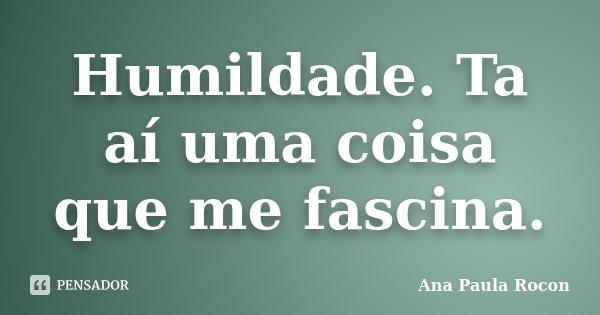 Humildade. Ta aí uma coisa que me fascina.... Frase de Ana Paula Rocon.