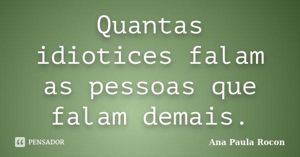 Quantas idiotices falam as pessoas que falam demais.... Frase de Ana Paula Rocon.