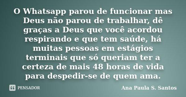 O Whatsapp parou de funcionar mas Deus não parou de trabalhar, dê graças a Deus que você acordou respirando e que tem saúde, há muitas pessoas em estágios termi... Frase de Ana Paula S. Santos.