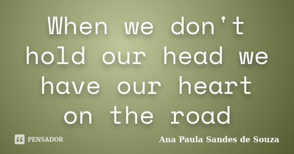 When we don't hold our head we have our heart on the road... Frase de Ana Paula Sandes de Souza.