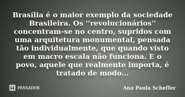 Brasília é o maior exemplo da sociedade Brasileira. Os ''revolucionários'' concentram-se no centro, supridos com uma arquitetura monumental, pensada tão individ... Frase de Ana Paula Scheffer.