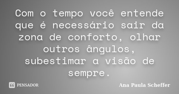 Com o tempo você entende que é necessário sair da zona de conforto, olhar outros ângulos, subestimar a visão de sempre.... Frase de Ana Paula Scheffer.