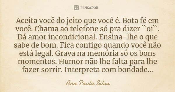 Aceita você do jeito que você é. Bota fé em você. Chama ao telefone só pra dizer ``oi``. Dá amor incondicional. Ensina-lhe o que sabe de bom. Fica contigo quand... Frase de Ana Paula Silva.