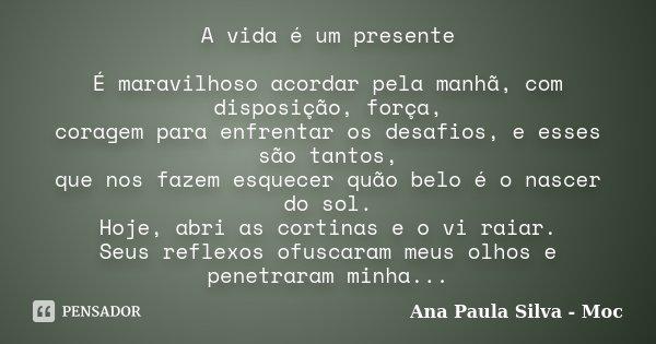 A vida é um presente É maravilhoso acordar pela manhã, com disposição, força, coragem para enfrentar os desafios, e esses são tantos, que nos fazem esquecer quã... Frase de Ana Paula Silva-Moc.
