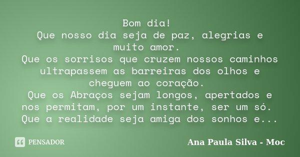 Bom dia! Que nosso dia seja de paz, alegrias e muito amor. Que os sorrisos que cruzem nossos caminhos ultrapassem as barreiras dos olhos e cheguem ao coração. Q... Frase de Ana Paula Silva - Moc.