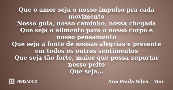 Que o amor seja o nosso impulso pra cada movimento Nosso guia, nosso caminho, nossa chegada Que seja o alimento para o nosso corpo e nosso pensamento Que seja a... Frase de Ana Paula Silva - Moc.