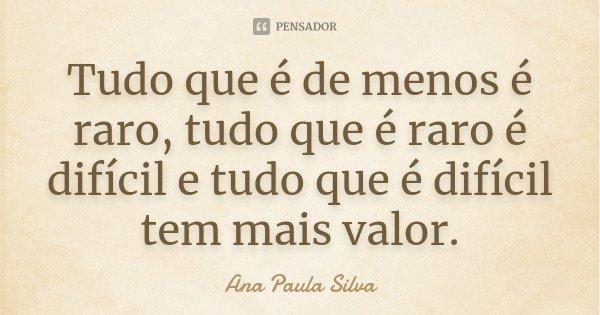Tudo que é de menos é raro, tudo que é raro é difícil e tudo que é difícil tem mais valor.... Frase de Ana Paula Silva.