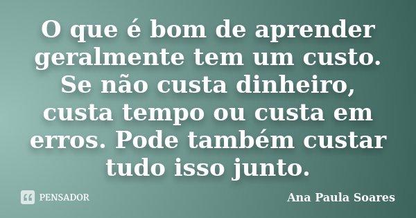 O que é bom de aprender geralmente tem um custo. Se não custa dinheiro, custa tempo ou custa em erros. Pode também custar tudo isso junto.... Frase de Ana Paula Soares.