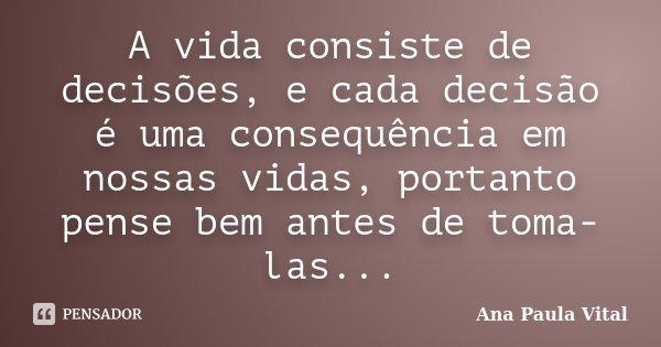 A vida consiste de decisões, e cada decisão é uma consequência em nossas vidas, portanto pense bem antes de toma-las...... Frase de Ana Paula Vital.