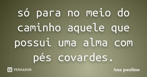 só para no meio do caminho aquele que possui uma alma com pés covardes.... Frase de Ana Paulino.