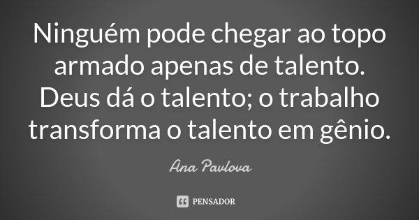 Ninguém pode chegar ao topo armado apenas de talento. Deus dá o talento; o trabalho transforma o talento em gênio.... Frase de Ana Pavlova.