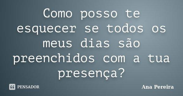Como posso te esquecer se todos os meus dias são preenchidos com a tua presença?... Frase de Ana Pereira.