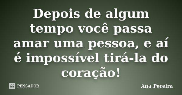 Depois de algum tempo você passa amar uma pessoa, e aí é impossível tirá-la do coração!... Frase de Ana Pereira.
