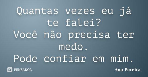 Quantas vezes eu já te falei? Você não precisa ter medo. Pode confiar em mim.... Frase de Ana Pereira.