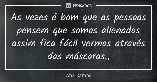 As vezes é bom que as pessoas pensem que somos alienados assim fica fácil vermos através das máscaras..... Frase de Ana Ramos.