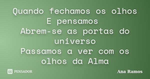 Quando fechamos os olhos E pensamos Abrem-se as portas do universo Passamos a ver com os olhos da Alma... Frase de Ana Ramos.