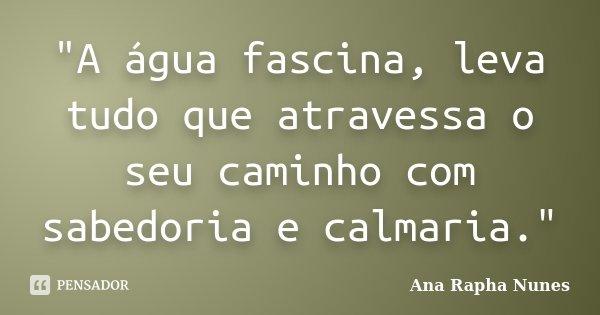 """""""A água fascina, leva tudo que atravessa o seu caminho com sabedoria e calmaria.""""... Frase de Ana Rapha Nunes."""