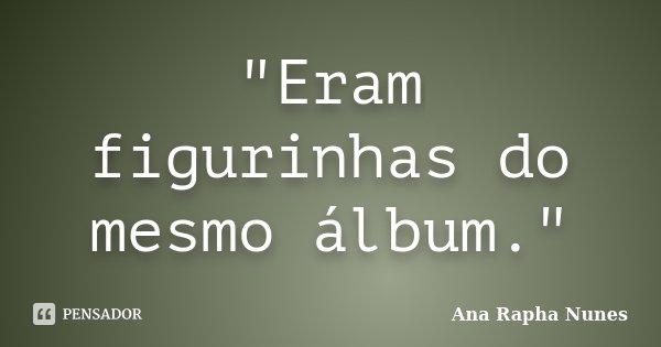 """""""Eram figurinhas do mesmo álbum.""""... Frase de Ana Rapha Nunes."""