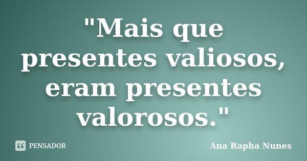 """""""Mais que presentes valiosos, eram presentes valorosos.""""... Frase de Ana Rapha Nunes."""