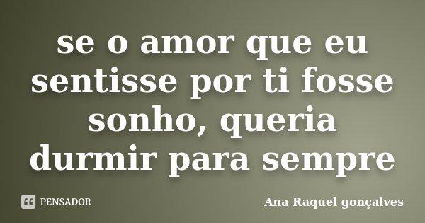 se o amor que eu sentisse por ti fosse sonho, queria durmir para sempre... Frase de Ana Raquel gonçalves.