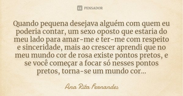 Quando pequena desejava alguém com quem eu poderia contar, um sexo oposto que estaria do meu lado para amar-me e ter-me com respeito e sinceridade, mais ao cres... Frase de Ana Rita Fernandes.