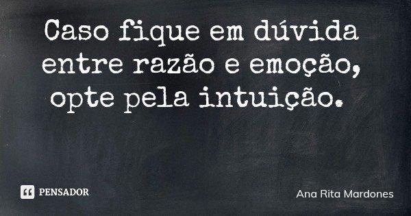 Caso fique em dúvida entre razão e emoção, opte pela intuição.... Frase de Ana Rita Mardones.