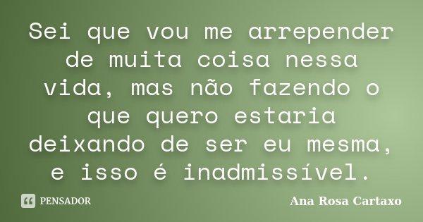 Sei que vou me arrepender de muita coisa nessa vida, mas não fazendo o que quero estaria deixando de ser eu mesma, e isso é inadmissível.... Frase de Ana Rosa Cartaxo.
