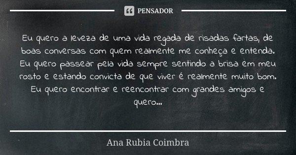 Eu quero a leveza de uma vida regada de risadas fartas, de boas conversas com quem realmente me conheça e entenda. Eu quero passear pela vida sempre sentindo a ... Frase de Ana Rubia Coimbra.