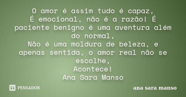 O amor é assim tudo é capaz, É emocional, não é a razão! É paciente benigno é uma aventura além do normal, Não é uma moldura de beleza, e apenas sentida, o amor... Frase de Ana Sara Manso.