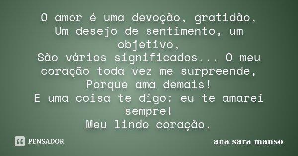 O amor é uma devoção, gratidão, Um desejo de sentimento um objetivo, São vários significados... O meu coração toda vez me surpreende, Porque ama demais! E uma c... Frase de Ana Sara Manso.
