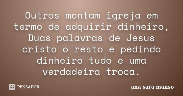 Outros montam igreja em termo de adquirir dinheiro, Duas palavras de Jesus cristo o resto e pedindo dinheiro tudo e uma verdadeira troca.... Frase de Ana Sara Manso.