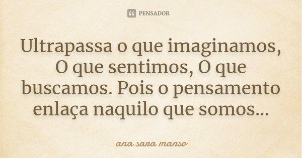 Ultrapassa o que imaginamos, O que sentimos, O que buscamos. Pois o pensamento enlaça naquilo que somos...... Frase de Ana Sara Manso.