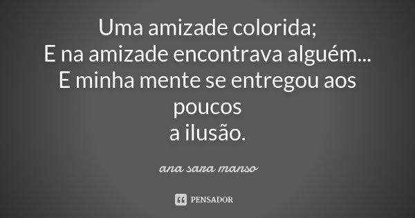 Uma amizade colorida; E na amizade encontrava alguém... E minha mente se entregou aos poucos a ilusão.... Frase de Ana Sara Manso.
