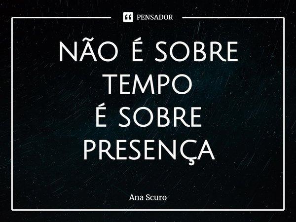 não é sobre tempo é sobre presença... Frase de Ana Scuro.