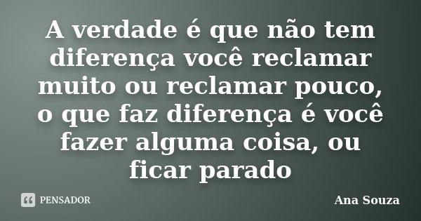 A verdade é que não tem diferença você reclamar muito ou reclamar pouco, o que faz diferença é você fazer alguma coisa, ou ficar parado... Frase de Ana Souza.