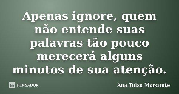 Apenas ignore, quem não entende suas palavras tão pouco merecerá alguns minutos de sua atenção.... Frase de Ana Taisa Marcante.