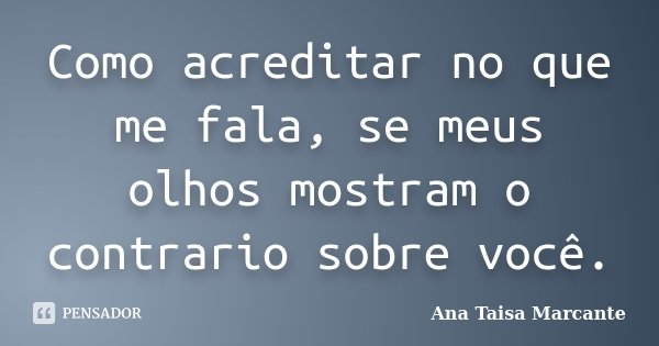Como acreditar no que me fala, se meus olhos mostram o contrario sobre você.... Frase de Ana Taisa Marcante.