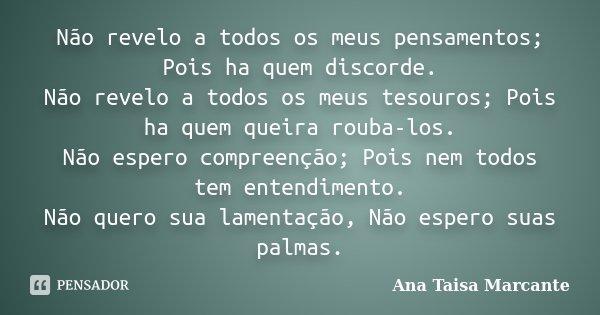 Não revelo a todos os meus pensamentos; Pois ha quem discorde. Não revelo a todos os meus tesouros; Pois ha quem queira rouba-los. Não espero compreenção; Pois ... Frase de Ana Taisa Marcante.