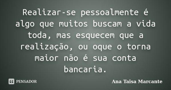 Realizar-se pessoalmente é algo que muitos buscam a vida toda, mas esquecem que a realização, ou oque o torna maior não é sua conta bancaria.... Frase de Ana Taisa Marcante.