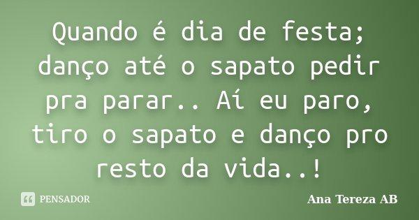 Quando é dia de festa; danço até o sapato pedir pra parar.. Aí eu paro, tiro o sapato e danço pro resto da vida..!... Frase de Ana Tereza AB.