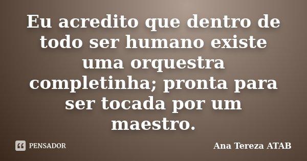 Eu acredito que dentro de todo ser humano existe uma orquestra completinha; pronta para ser tocada por um maestro.... Frase de Ana Tereza ATAB.