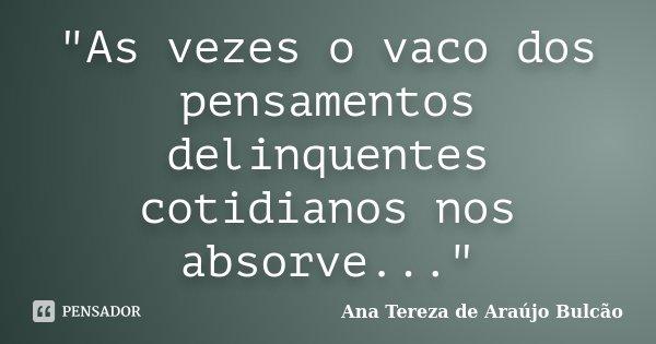 """As vezes o vaco dos pensamentos delinquentes cotidianos nos absorve...""... Frase de Ana Tereza de Araújo Bulcão."