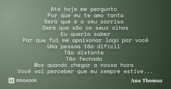 Até hoje me pergunto Por que eu te amo tanto Será que é o seu sorriso Será que são os seus olhos Eu queria saber Por que fui me apaixonar logo por você Uma pess... Frase de Ana Thomaz.