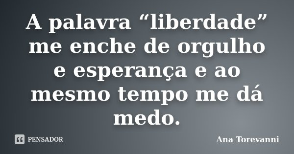 """A palavra """"liberdade"""" me enche de orgulho e esperança e ao mesmo tempo me dá medo.... Frase de Ana Torevanni."""