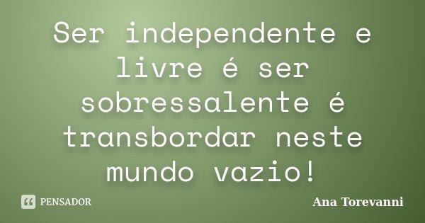 Ser independente e livre é ser sobressalente é transbordar neste mundo vazio!... Frase de Ana Torevanni.