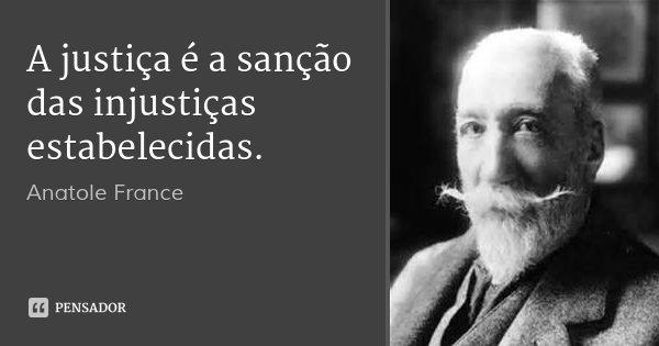 A justiça é a sanção das injustiças estabelecidas.... Frase de Anatole France.