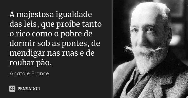 A majestosa igualdade das leis, que proíbe tanto o rico como o pobre de dormir sob as pontes, de mendigar nas ruas e de roubar pão.... Frase de Anatole France.